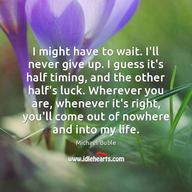 I might have to wait. I'll never give up. I guess it's Michael Buble Picture Quote