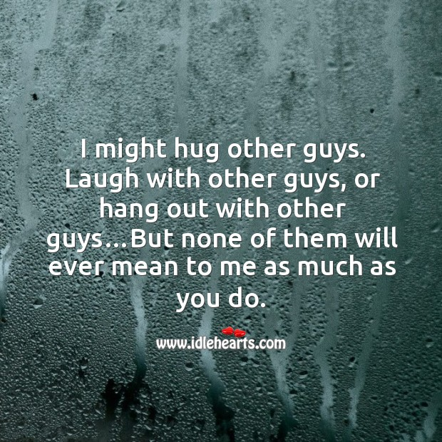 I might hug other guys. Laugh with other guys, or hang out with other guys… Image