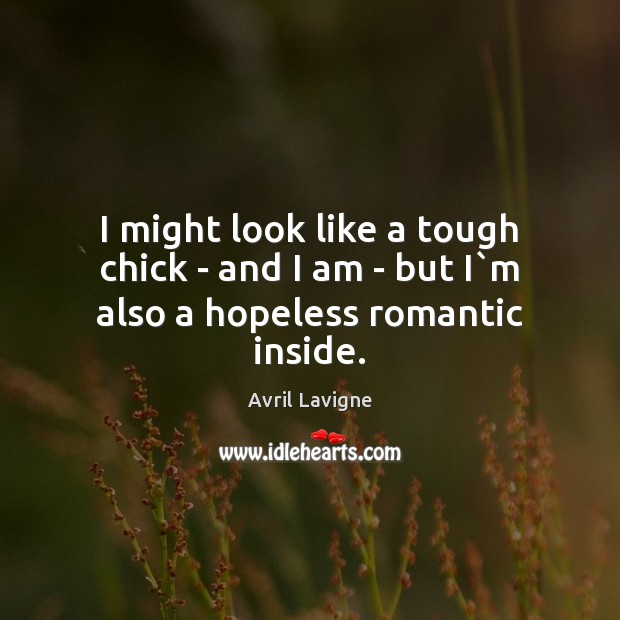 I might look like a tough chick – and I am – but I`m also a hopeless romantic inside. Image