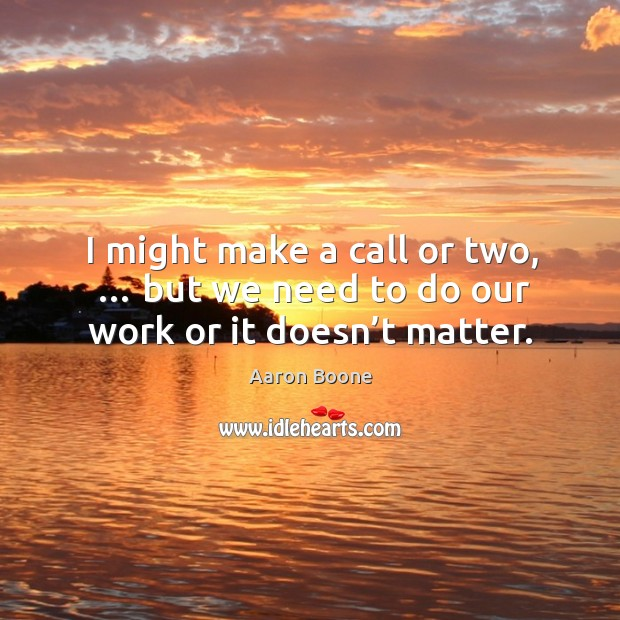 I might make a call or two, … but we need to do our work or it doesn't matter. Aaron Boone Picture Quote
