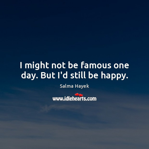 I might not be famous one day. But I'd still be happy. Image