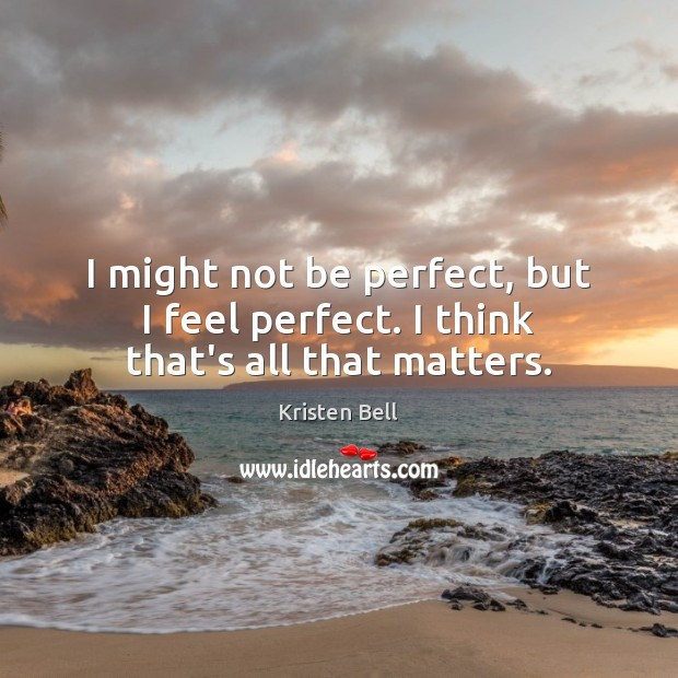 I might not be perfect, but I feel perfect. I think that's all that matters. Kristen Bell Picture Quote