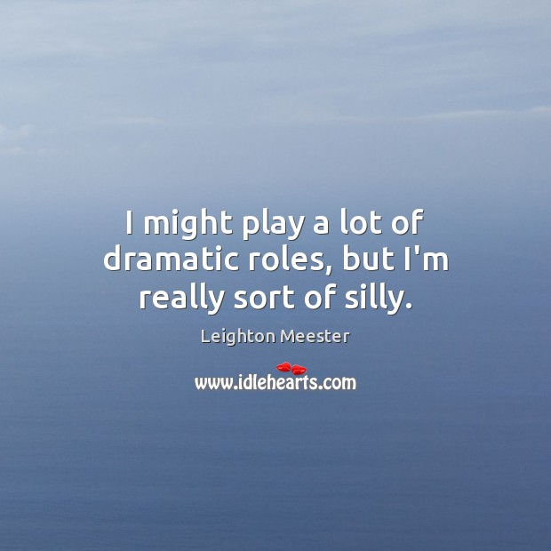 I might play a lot of dramatic roles, but I'm really sort of silly. Leighton Meester Picture Quote