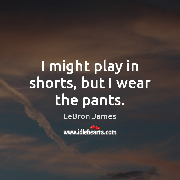 I might play in shorts, but I wear the pants. LeBron James Picture Quote