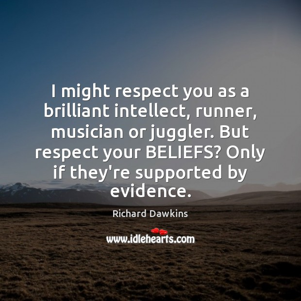 I might respect you as a brilliant intellect, runner, musician or juggler. Image
