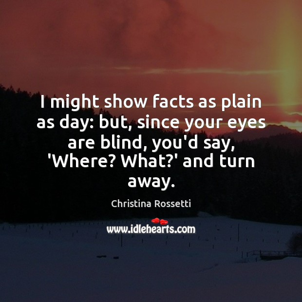 I might show facts as plain as day: but, since your eyes Christina Rossetti Picture Quote