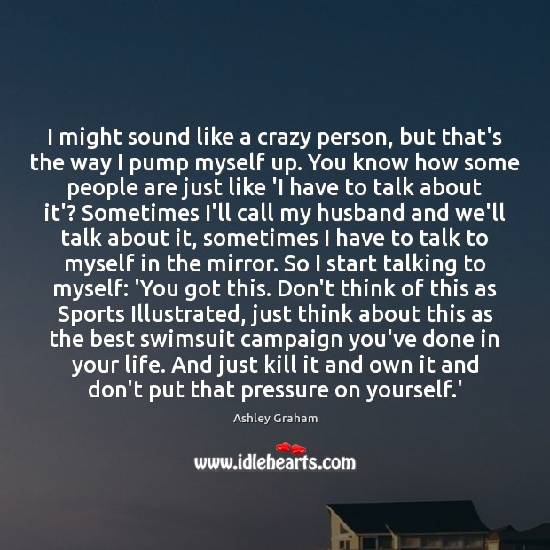 I might sound like a crazy person, but that's the way I Image