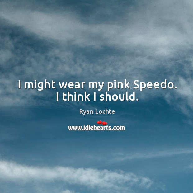 I might wear my pink speedo. I think I should. Ryan Lochte Picture Quote