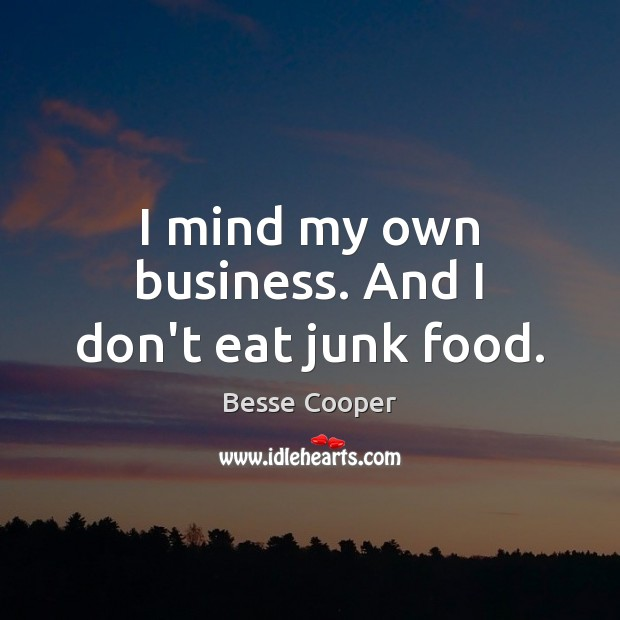 Image, I mind my own business. And I don't eat junk food.