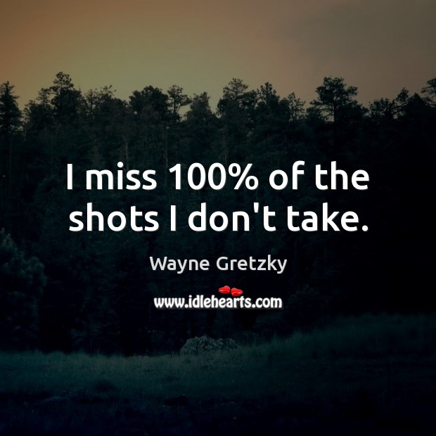 I miss 100% of the shots I don't take. Wayne Gretzky Picture Quote