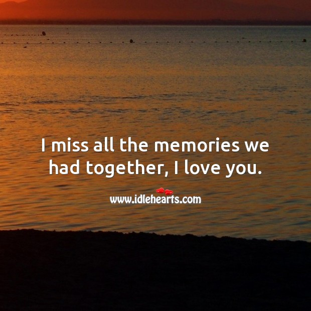 I miss all the memories we had together, I love you. Missing You Quotes Image