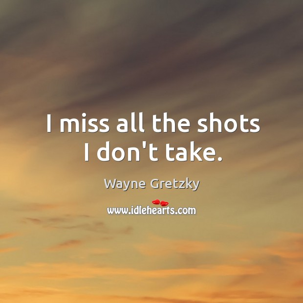 I miss all the shots I don't take. Wayne Gretzky Picture Quote