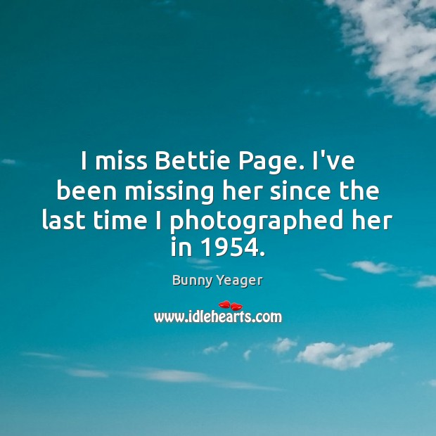 Image, I miss Bettie Page. I've been missing her since the last time I photographed her in 1954.