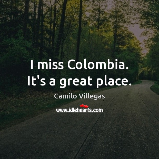 Image, I miss Colombia. It's a great place.