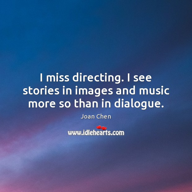 I miss directing. I see stories in images and music more so than in dialogue. Image