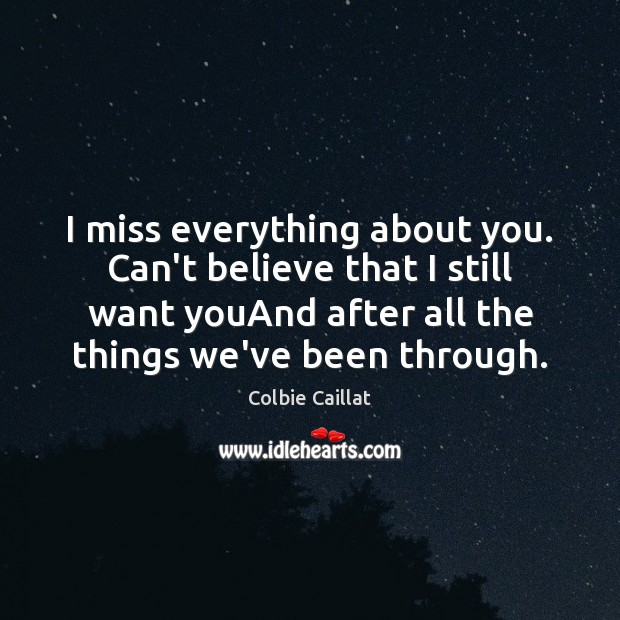 I miss everything about you. Can't believe that I still want youAnd Colbie Caillat Picture Quote