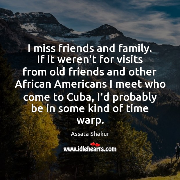 I miss friends and family. If it weren't for visits from old Assata Shakur Picture Quote