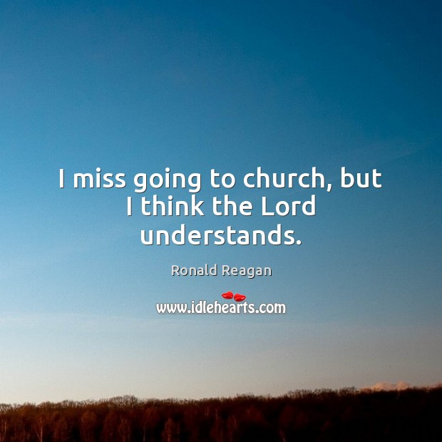 Image, I miss going to church, but I think the Lord understands.