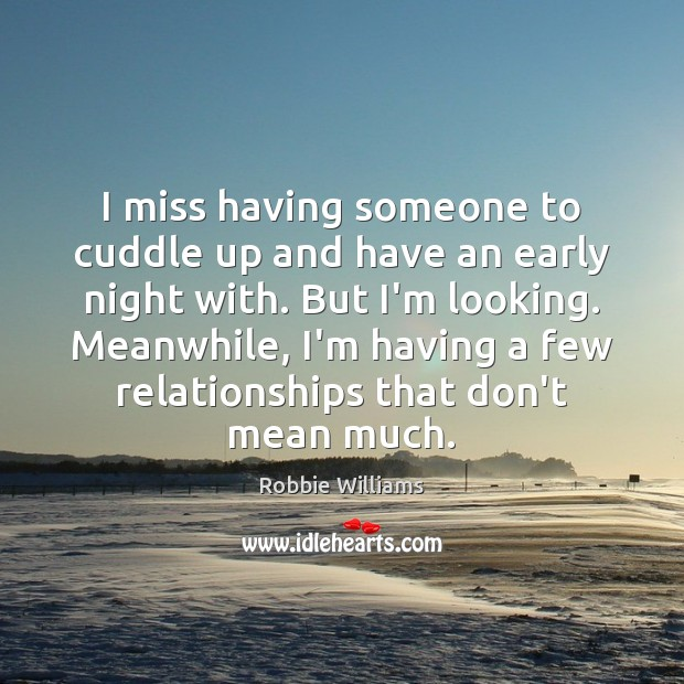 I miss having someone to cuddle up and have an early night Robbie Williams Picture Quote
