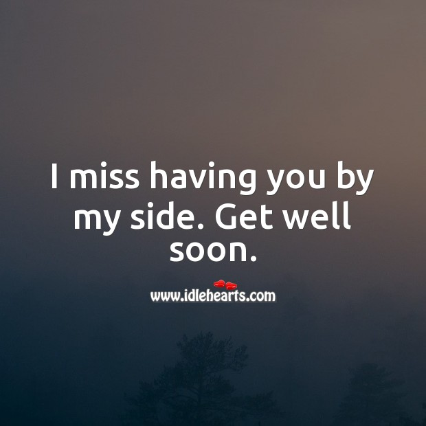 I miss having you by my side. Get well soon. Get Well Love Messages Image