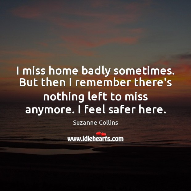 I miss home badly sometimes. But then I remember there's nothing left Suzanne Collins Picture Quote