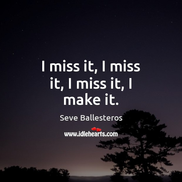 I miss it, I miss it, I miss it, I make it. Image