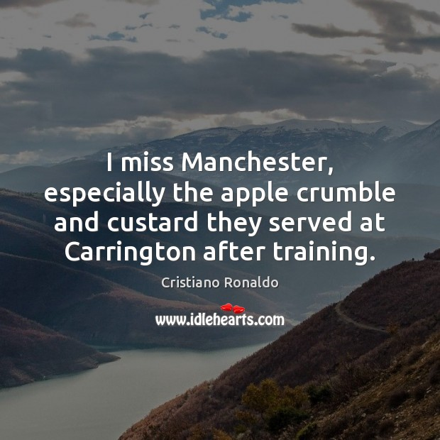 I miss Manchester, especially the apple crumble and custard they served at Cristiano Ronaldo Picture Quote