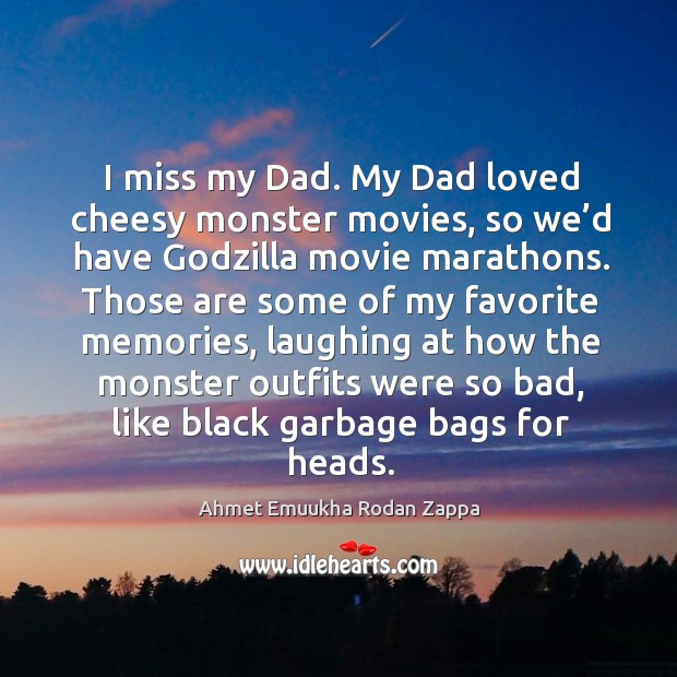 Image, I miss my dad. My dad loved cheesy monster movies, so we'd have godzilla movie marathons.