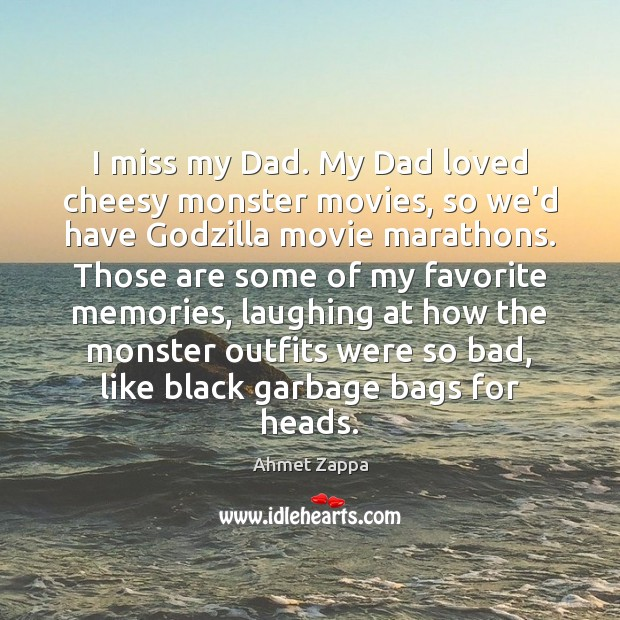 Image, I miss my Dad. My Dad loved cheesy monster movies, so we'd