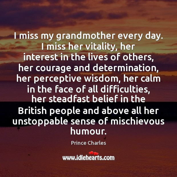 I miss my grandmother every day. I miss her vitality, her interest Prince Charles Picture Quote