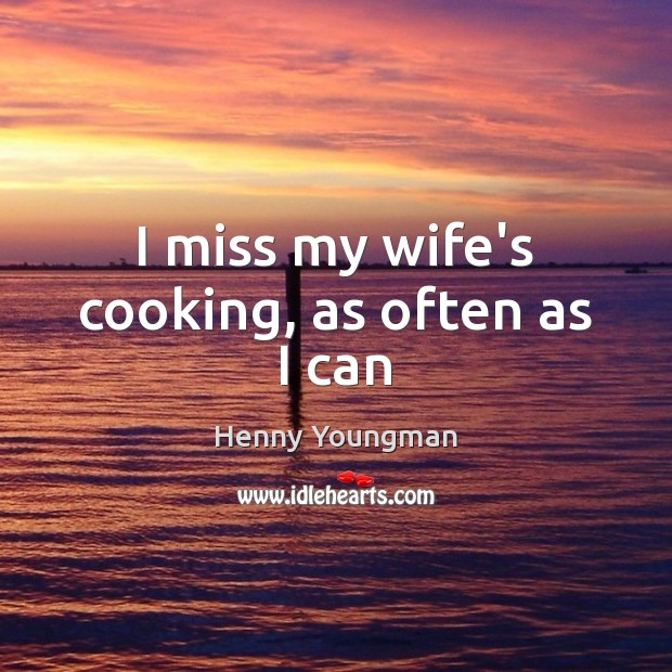 I miss my wife's cooking, as often as I can Image