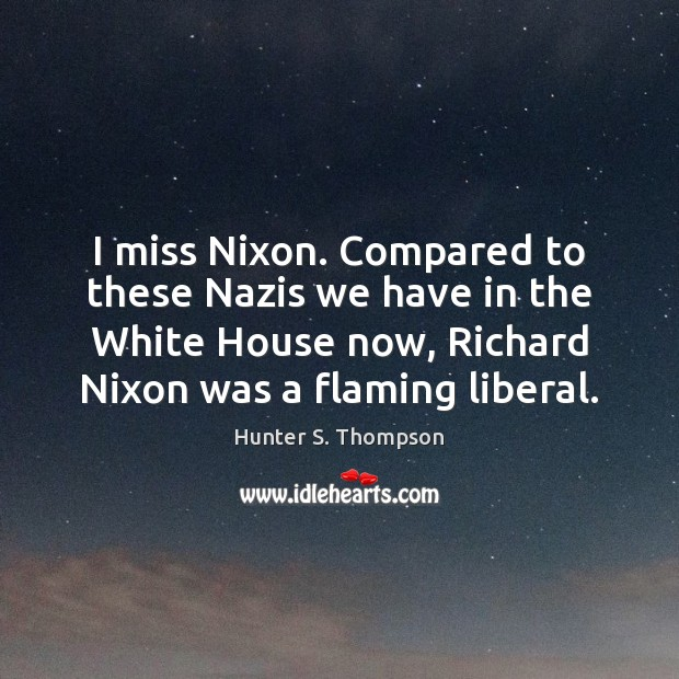 I miss Nixon. Compared to these Nazis we have in the White Image