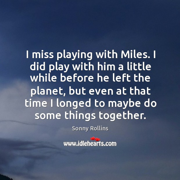 I miss playing with miles. I did play with him a little while before he left the planet, but even at that time Image