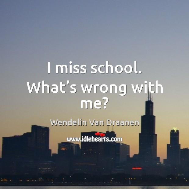 I miss school. What's wrong with me? Wendelin Van Draanen Picture Quote