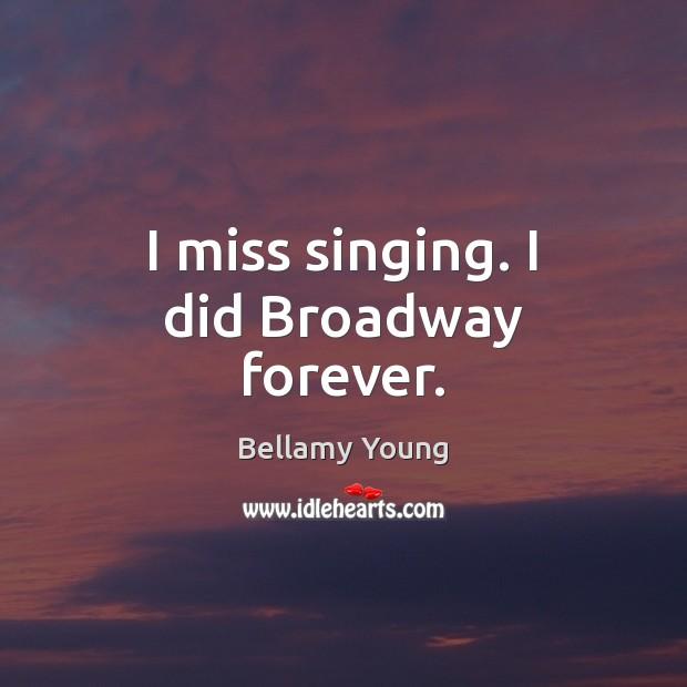 Image, I miss singing. I did Broadway forever.