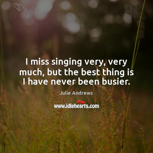 I miss singing very, very much, but the best thing is I have never been busier. Julie Andrews Picture Quote
