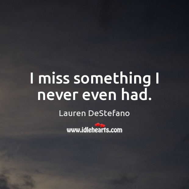 I miss something I never even had. Lauren DeStefano Picture Quote