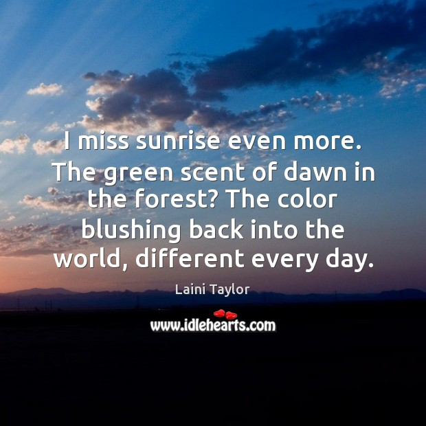 I miss sunrise even more. The green scent of dawn in the Laini Taylor Picture Quote