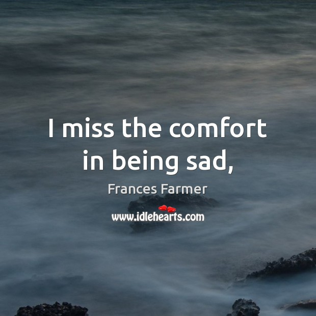 Image, I miss the comfort in being sad,