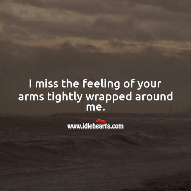 I miss the feeling of your arms tightly wrapped around me. Miss You Quotes Image