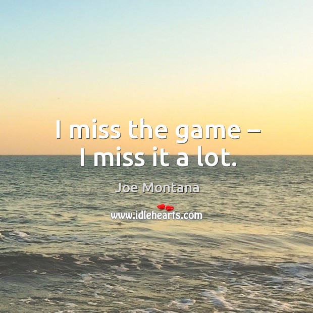 I miss the game – I miss it a lot. Image