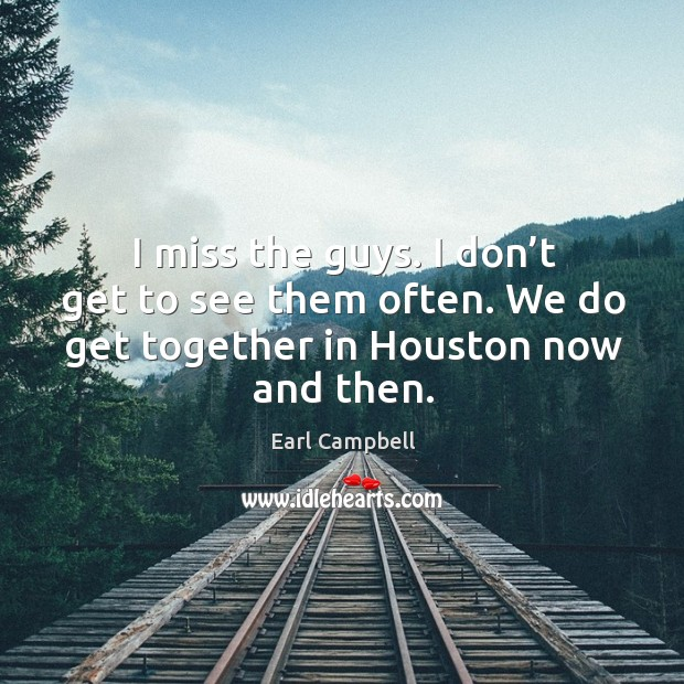 I miss the guys. I don't get to see them often. We do get together in houston now and then. Earl Campbell Picture Quote