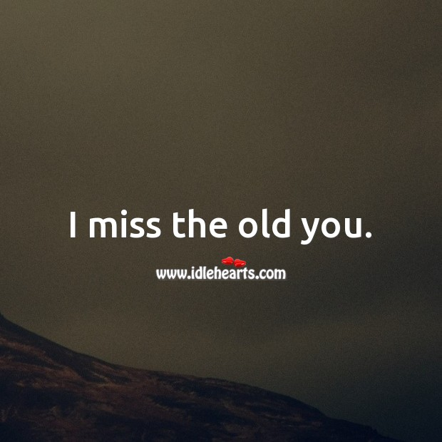 I miss the old you. Image