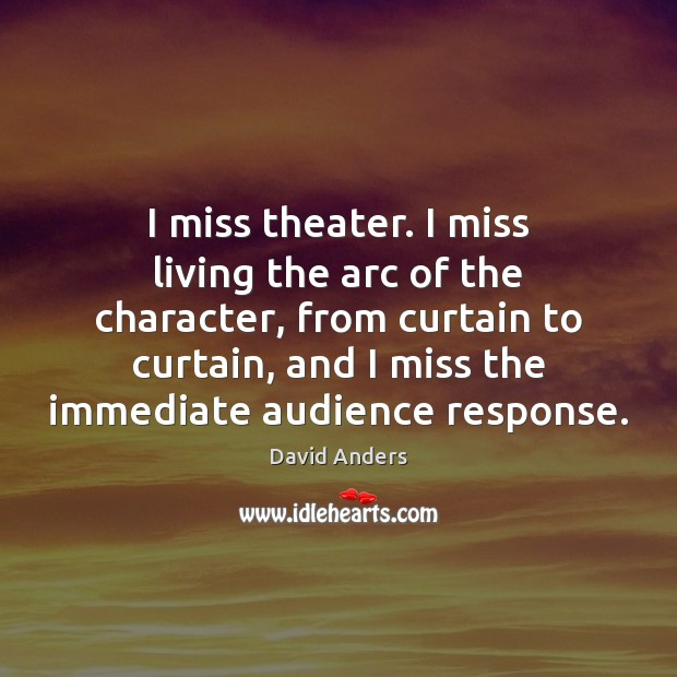 I miss theater. I miss living the arc of the character, from Image