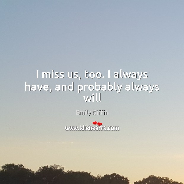 Image, I miss us, too. I always have, and probably always will