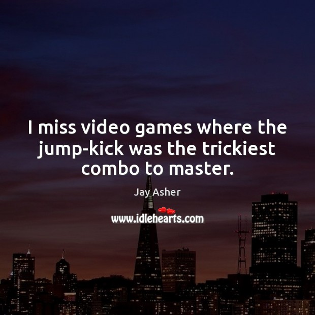 I miss video games where the jump-kick was the trickiest combo to master. Image