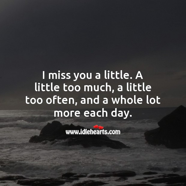 I miss you a little. A little too much, a little too often, and a whole lot more each day. Missing You Quotes Image