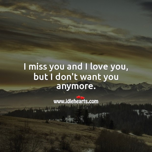 I miss you and I love you, but I don't want you anymore. Miss You Quotes Image