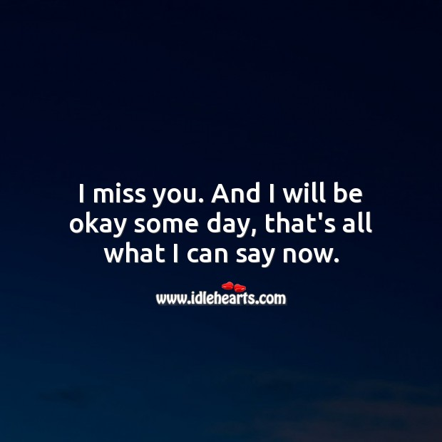 I miss you. And I will be fine someday, that's all what I can say now. Heart Touching Love Quotes Image