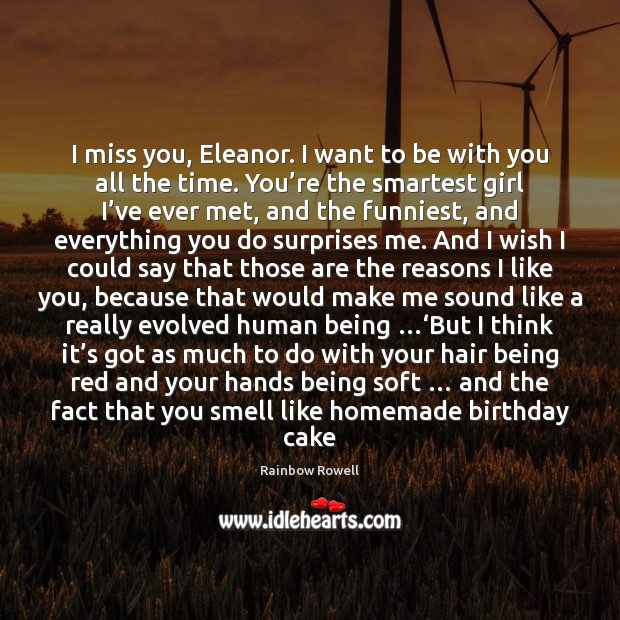 I miss you, Eleanor. I want to be with you all the Rainbow Rowell Picture Quote